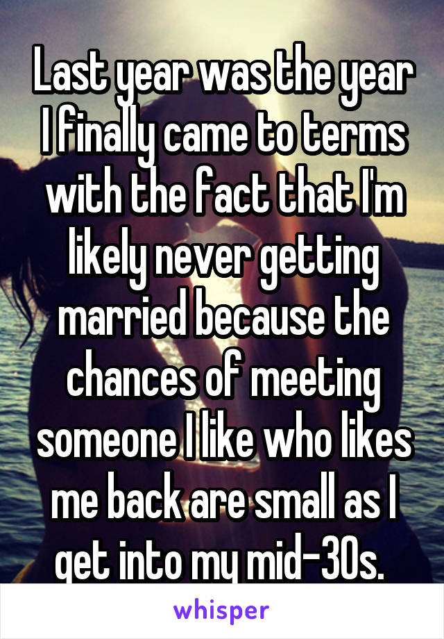 Last year was the year I finally came to terms with the fact that I'm likely never getting married because the chances of meeting someone I like who likes me back are small as I get into my mid-30s.