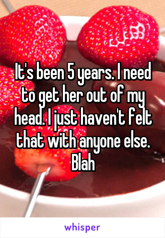 It's been 5 years. I need to get her out of my head. I just haven't felt that with anyone else. Blah