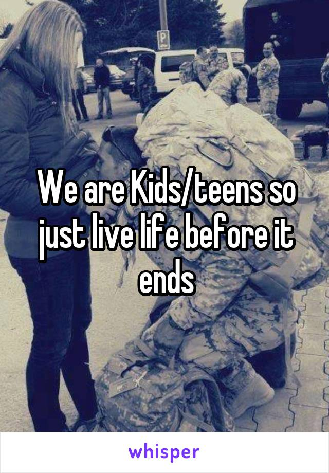 We are Kids/teens so just live life before it ends