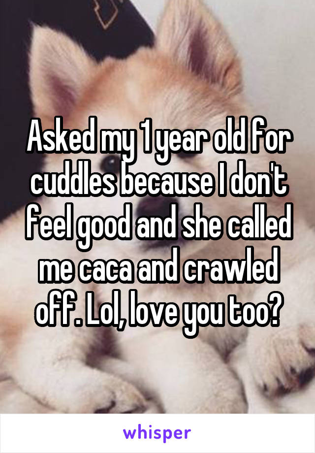 Asked my 1 year old for cuddles because I don't feel good and she called me caca and crawled off. Lol, love you too?
