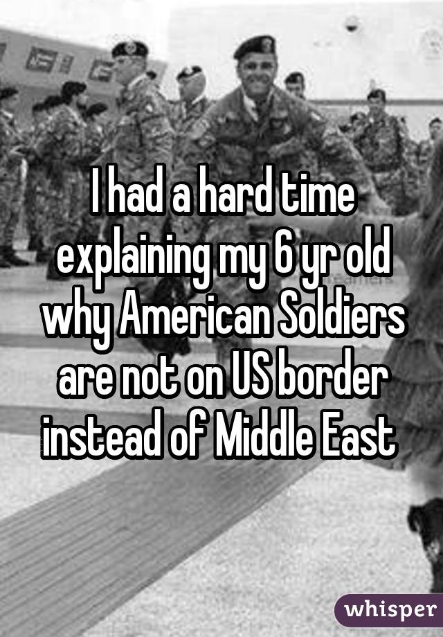 I had a hard time explaining my 6 yr old why American Soldiers are not on US border instead of Middle East