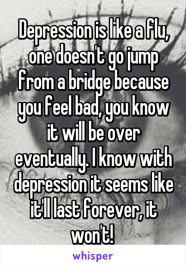 Depression is like a flu, one doesn't go jump from a bridge because you feel bad, you know it will be over eventually. I know with depression it seems like it'll last forever, it won't!