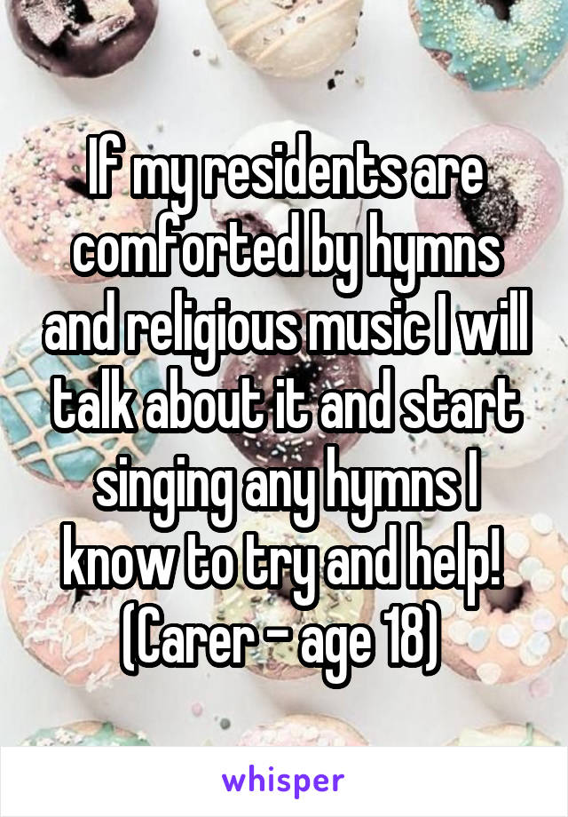 If my residents are comforted by hymns and religious music I will talk about it and start singing any hymns I know to try and help!  (Carer - age 18)