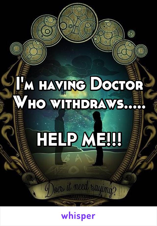 I'm having Doctor Who withdraws.....  HELP ME!!!