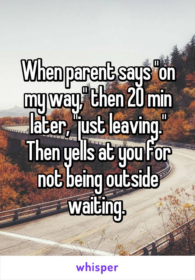 """When parent says """"on my way,"""" then 20 min later, """"just leaving."""" Then yells at you for not being outside waiting."""