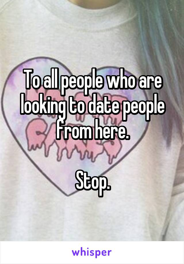 To all people who are looking to date people from here.  Stop.