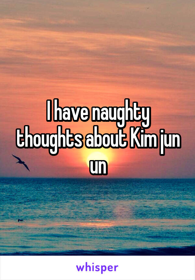 I have naughty thoughts about Kim jun un