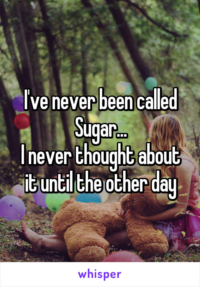 I've never been called Sugar... I never thought about it until the other day
