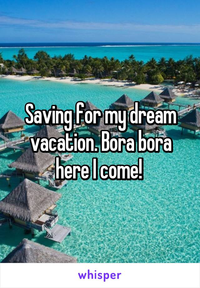Saving for my dream vacation. Bora bora here I come!