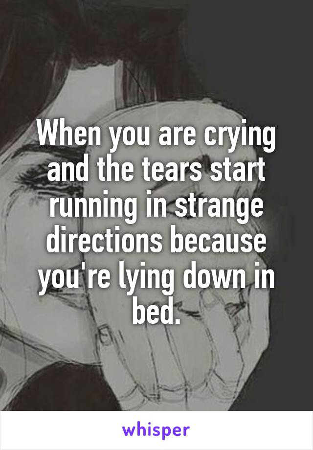 When you are crying and the tears start running in strange directions because you're lying down in bed.