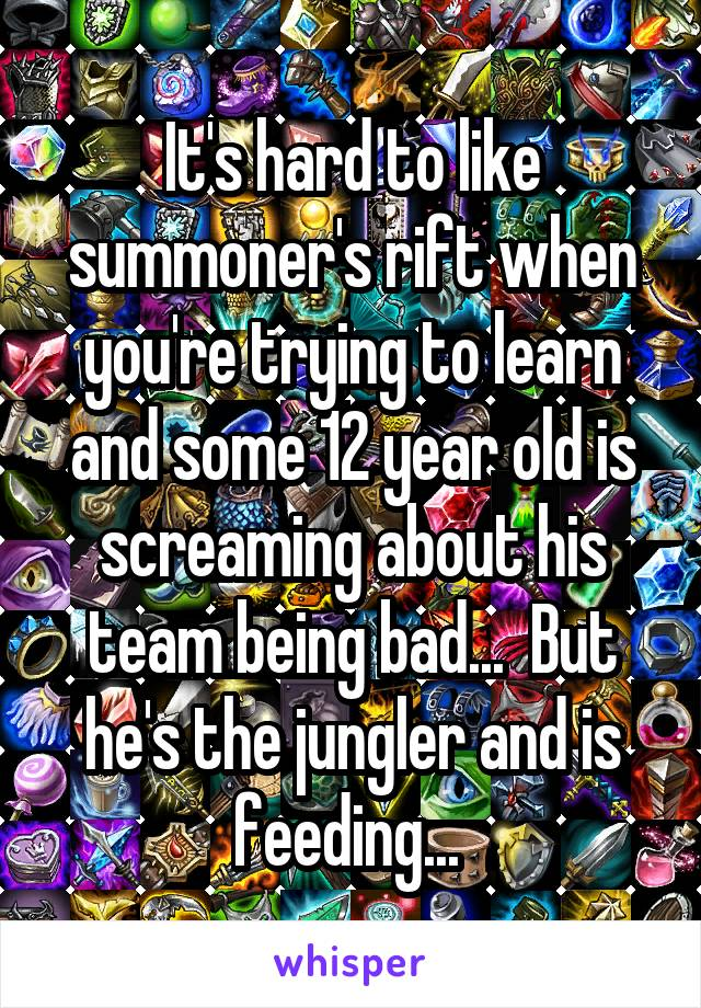 It's hard to like summoner's rift when you're trying to learn and some 12 year old is screaming about his team being bad...  But he's the jungler and is feeding...