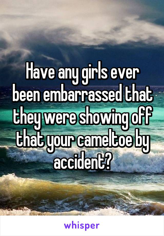 Have any girls ever been embarrassed that they were showing off that your cameltoe by accident?