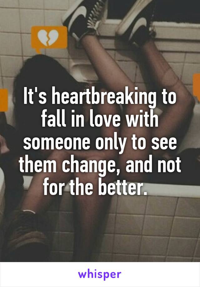 It's heartbreaking to fall in love with someone only to see them change, and not for the better.