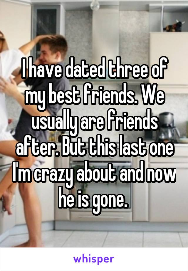 I have dated three of my best friends. We usually are friends after. But this last one I'm crazy about and now he is gone.