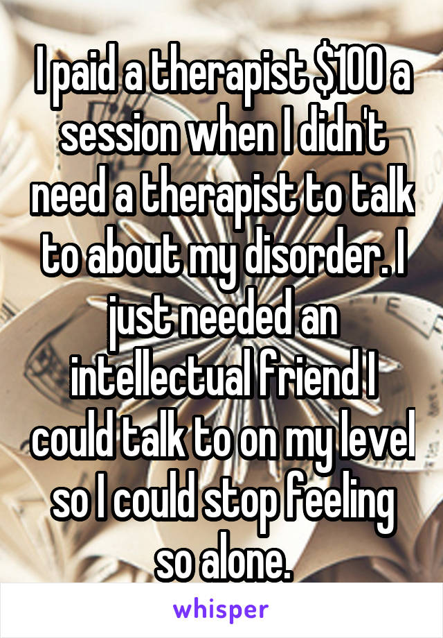 I paid a therapist $100 a session when I didn't need a therapist to talk to about my disorder. I just needed an intellectual friend I could talk to on my level so I could stop feeling so alone.