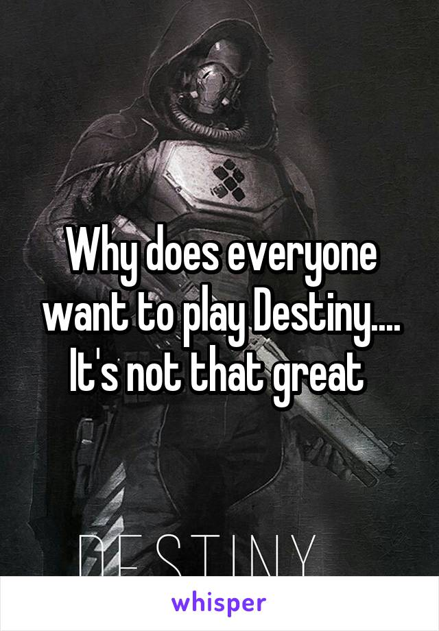 Why does everyone want to play Destiny.... It's not that great
