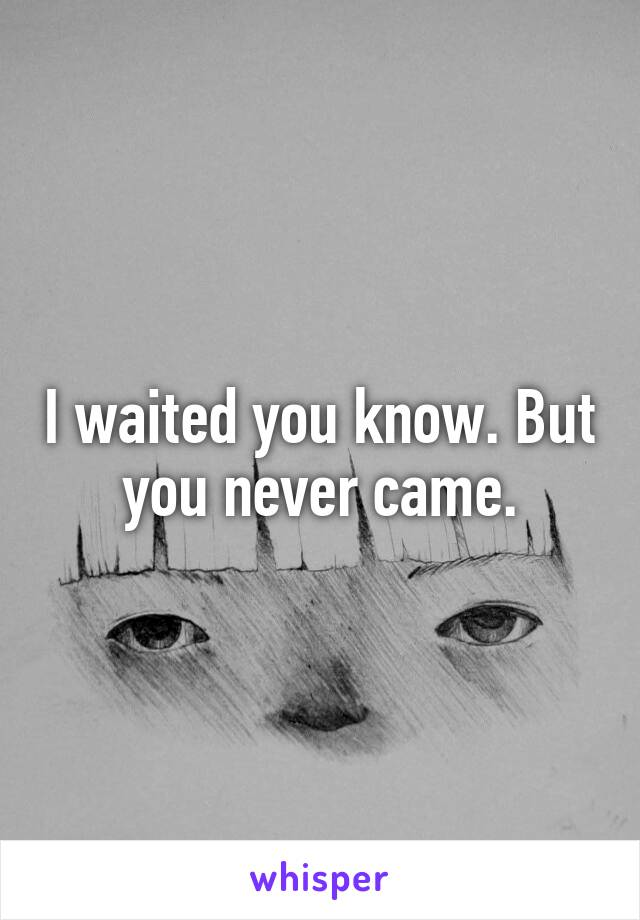 I waited you know. But you never came.