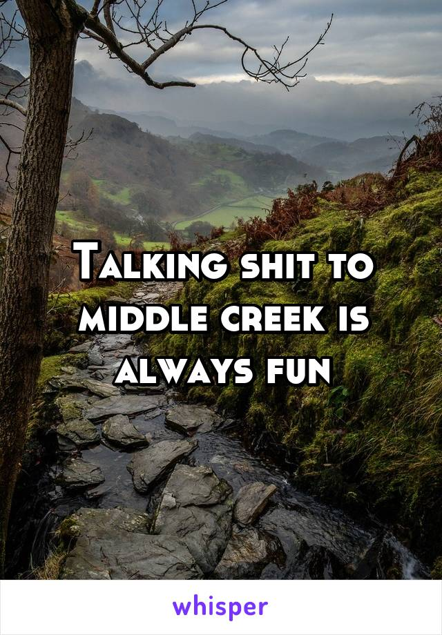 Talking shit to middle creek is always fun