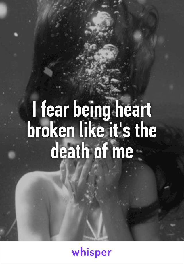 I fear being heart broken like it's the death of me