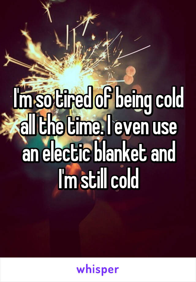 I'm so tired of being cold all the time. I even use an electic blanket and I'm still cold