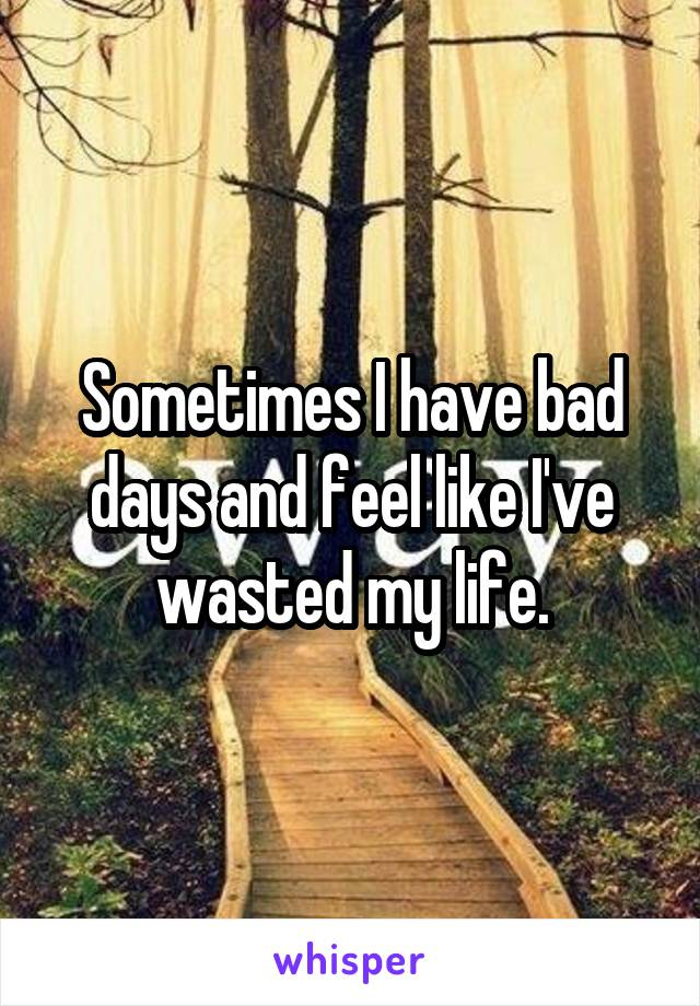 Sometimes I have bad days and feel like I've wasted my life.
