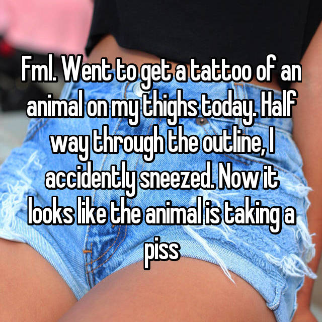 Fml. Went to get a tattoo of an animal on my thighs today. Half way through the outline, I accidently sneezed. Now it looks like the animal is taking a piss