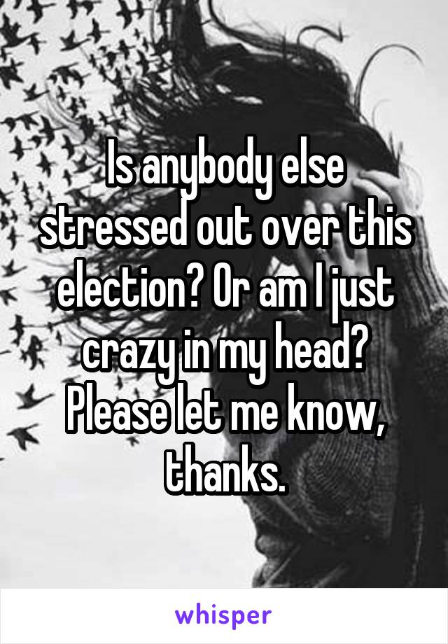 Is anybody else stressed out over this election? Or am I just crazy in my head? Please let me know, thanks.
