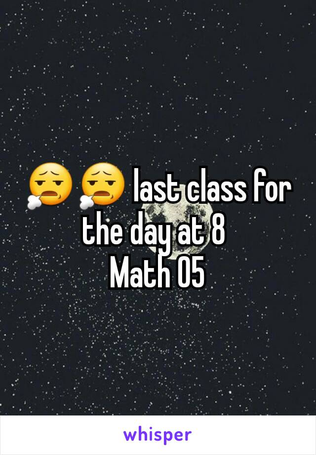 😧😧 last class for the day at 8  Math 05