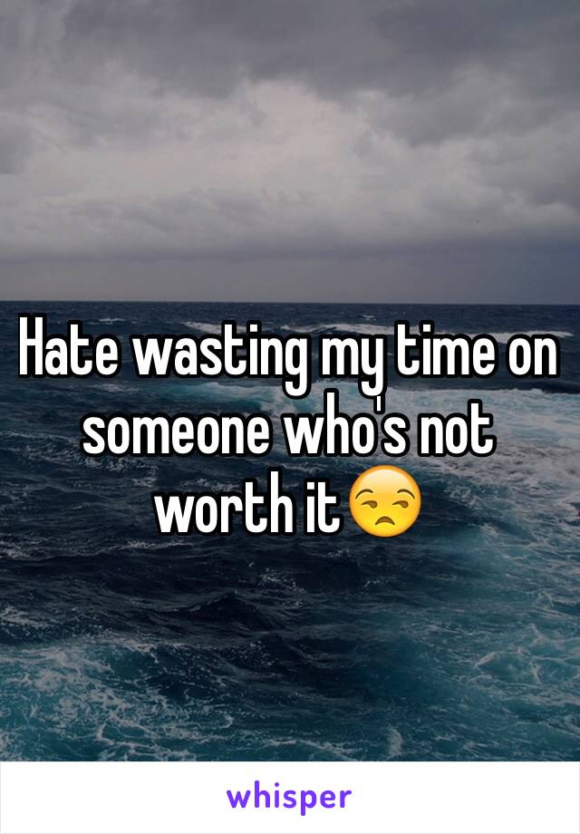 Hate wasting my time on someone who's not worth it😒