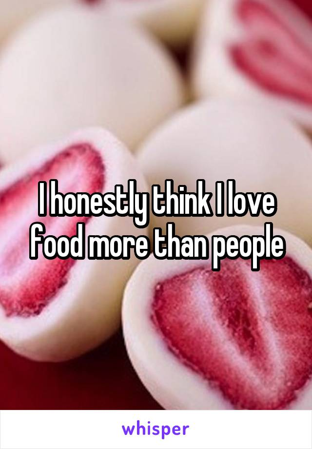 I honestly think I love food more than people