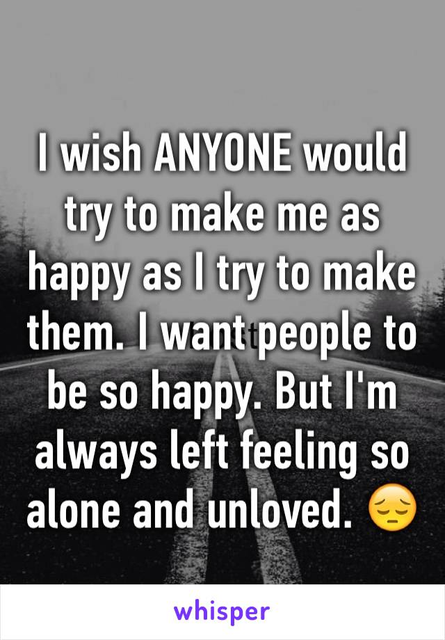 I wish ANYONE would try to make me as happy as I try to make them. I want people to be so happy. But I'm always left feeling so alone and unloved. 😔