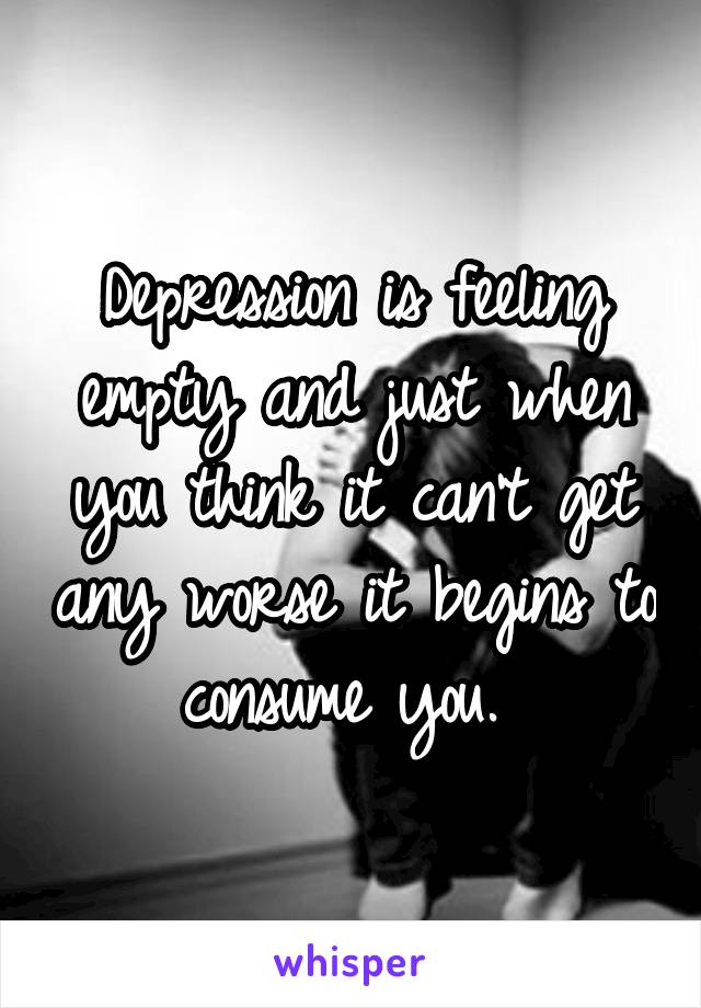 Depression is feeling empty and just when you think it can't get any worse it begins to consume you.