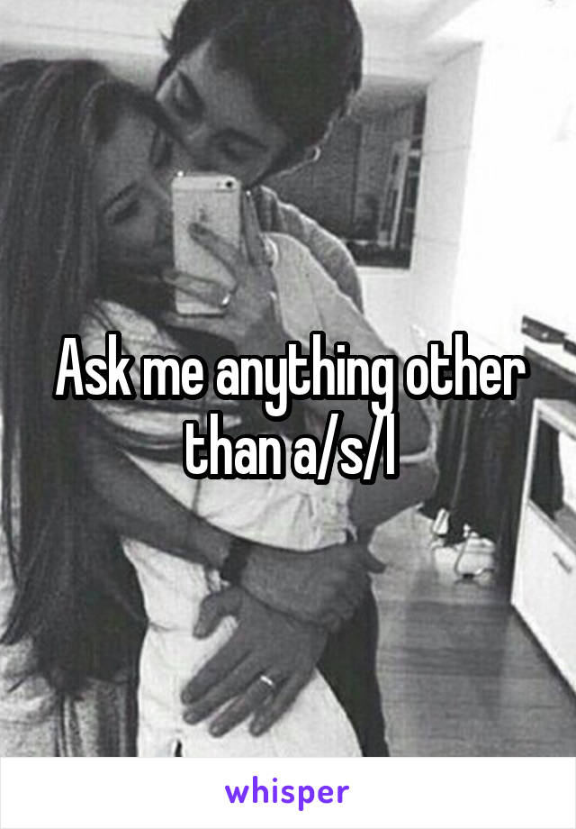 Ask me anything other than a/s/l