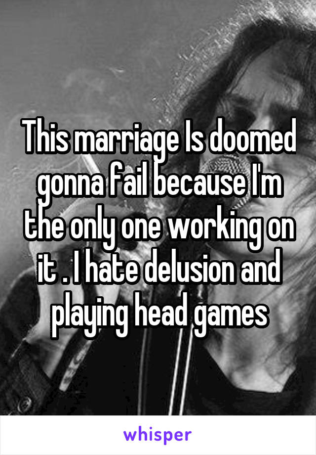 This marriage Is doomed gonna fail because I'm the only one working on it . I hate delusion and playing head games