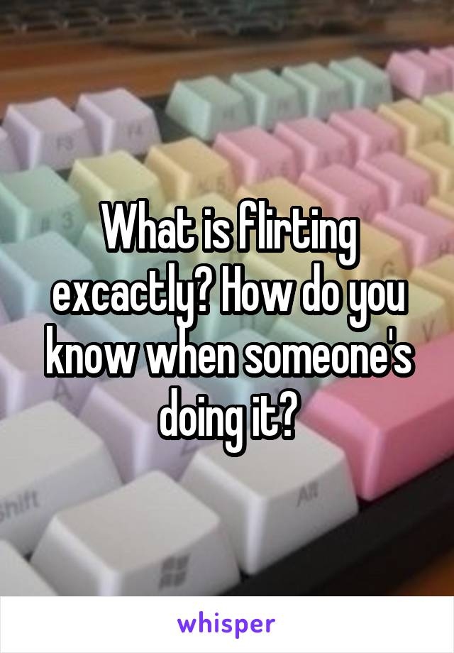 What is flirting excactly? How do you know when someone's doing it?