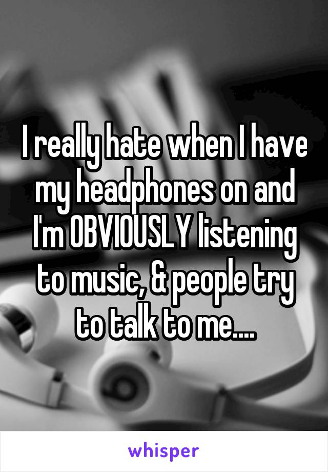 I really hate when I have my headphones on and I'm OBVIOUSLY listening to music, & people try to talk to me....