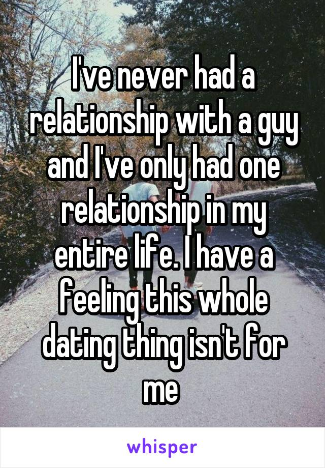 I've never had a relationship with a guy and I've only had one relationship in my entire life. I have a feeling this whole dating thing isn't for me