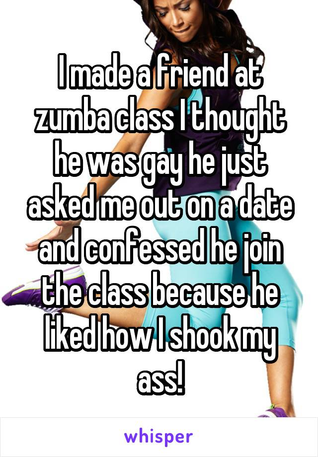 I made a friend at zumba class I thought he was gay he just asked me out on a date and confessed he join the class because he liked how I shook my ass!