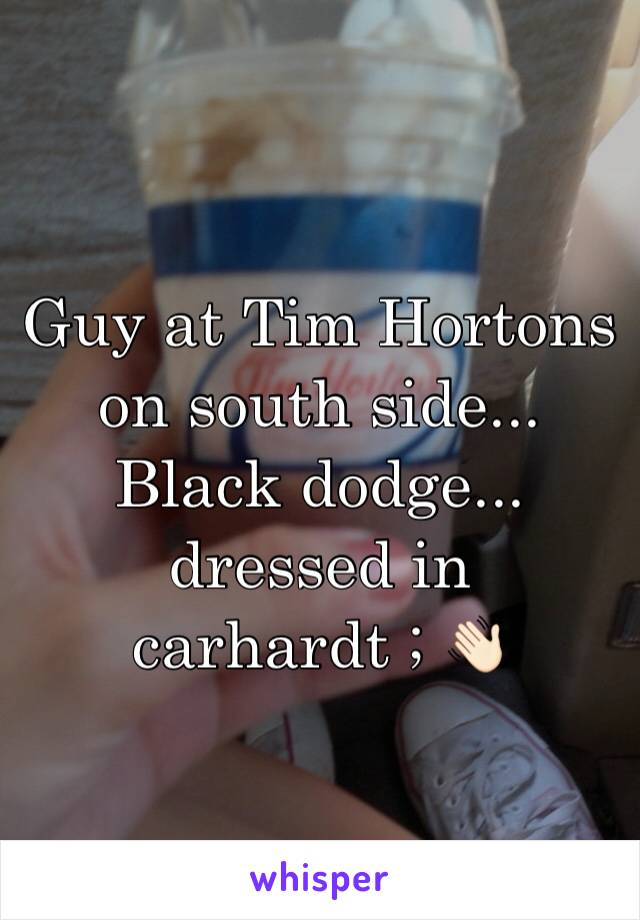 Guy at Tim Hortons on south side... Black dodge... dressed in carhardt ; 👋🏻