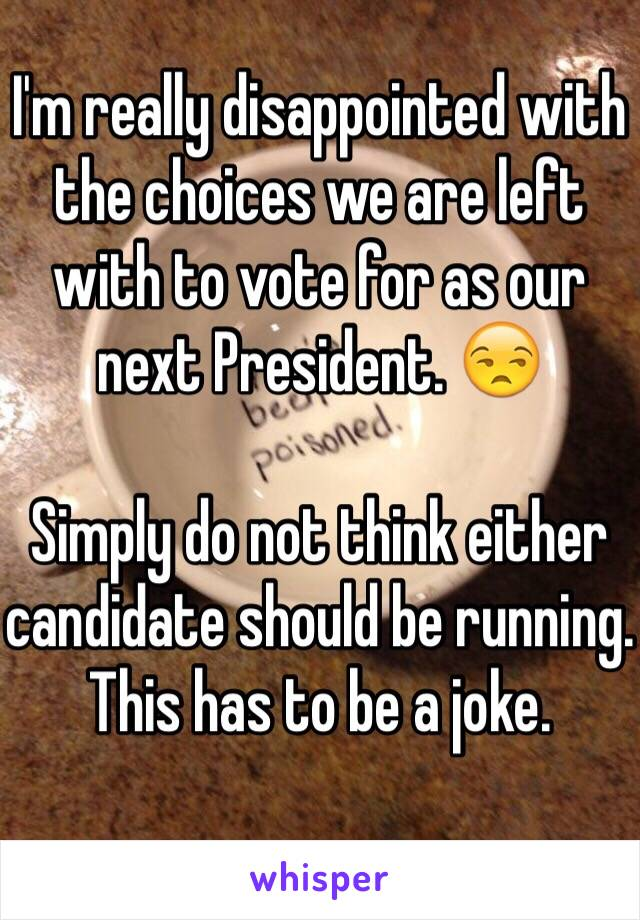 I'm really disappointed with the choices we are left with to vote for as our next President. 😒  Simply do not think either candidate should be running. This has to be a joke.