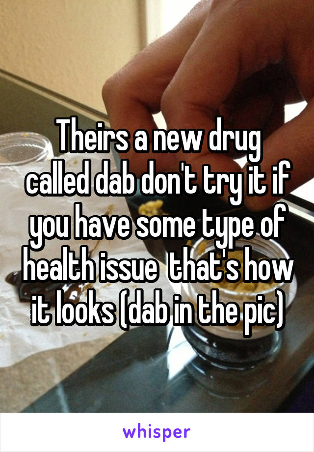 Theirs a new drug called dab don't try it if you have some type of health issue  that's how it looks (dab in the pic)