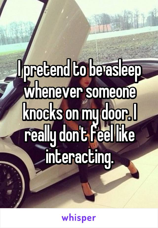 I pretend to be asleep whenever someone knocks on my door. I really don't feel like interacting.