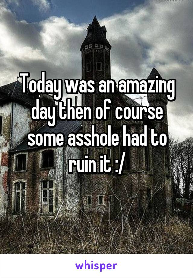 Today was an amazing day then of course some asshole had to ruin it :/