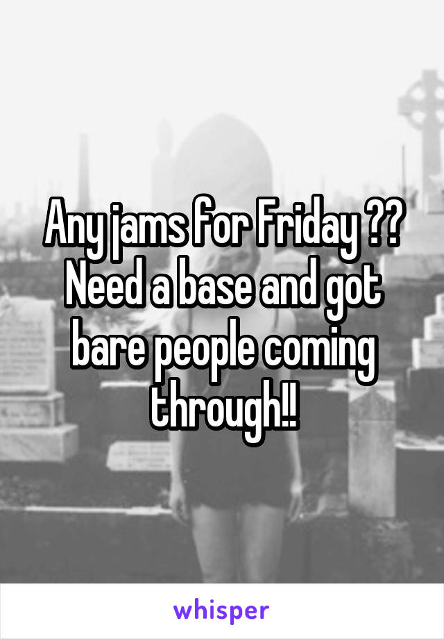 Any jams for Friday ?? Need a base and got bare people coming through!!