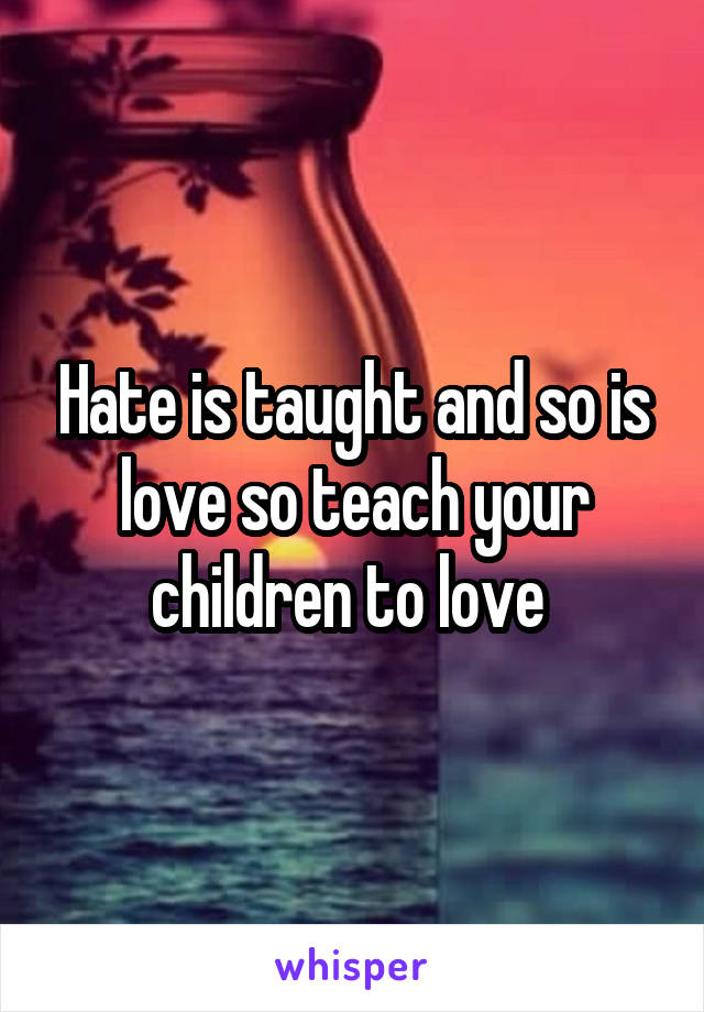 Hate is taught and so is love so teach your children to love