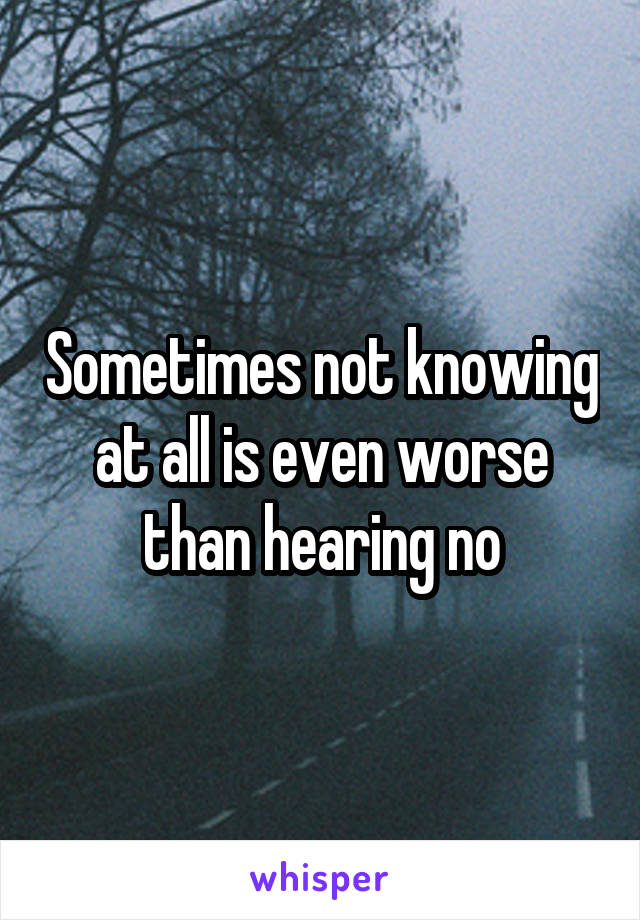 Sometimes not knowing at all is even worse than hearing no