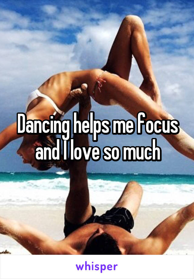 Dancing helps me focus and I love so much