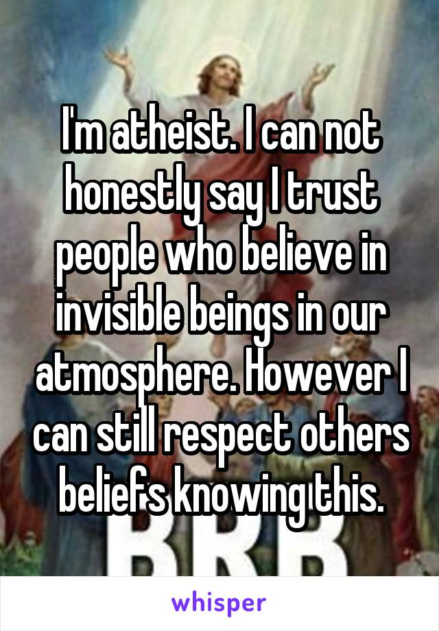 I'm atheist. I can not honestly say I trust people who believe in invisible beings in our atmosphere. However I can still respect others beliefs knowing this.