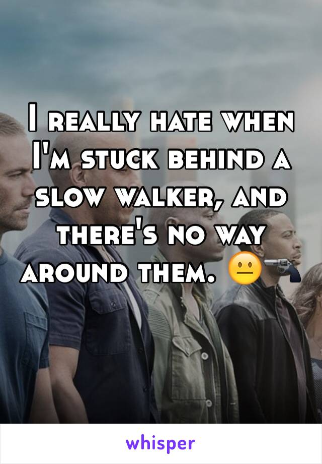 I really hate when I'm stuck behind a slow walker, and there's no way around them. 😐🔫