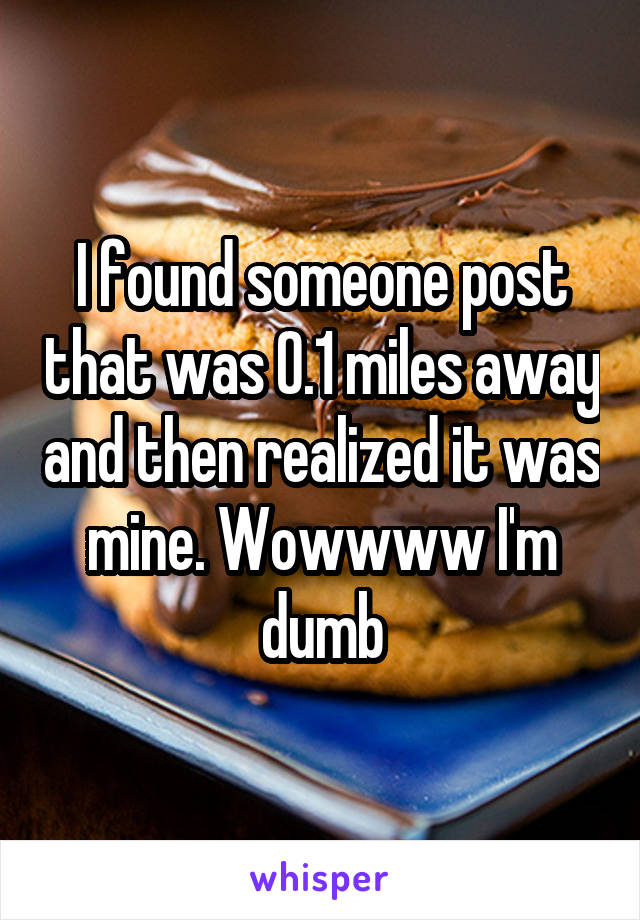 I found someone post that was 0.1 miles away and then realized it was mine. Wowwww I'm dumb